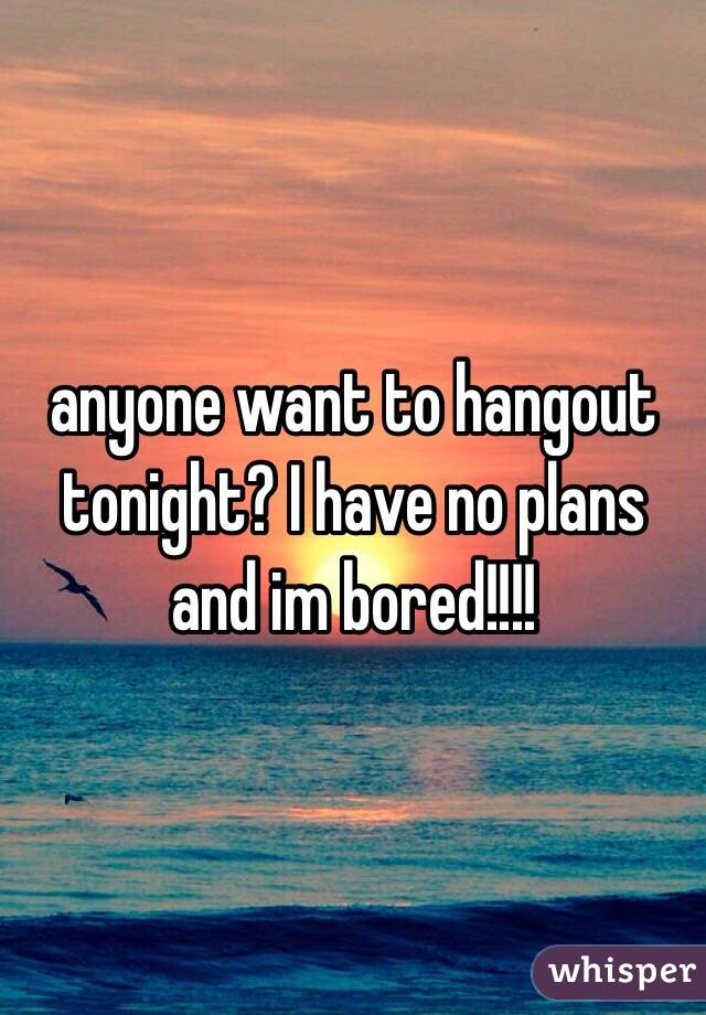 anyone want to hangout tonight? I have no plans and im bored!!!!