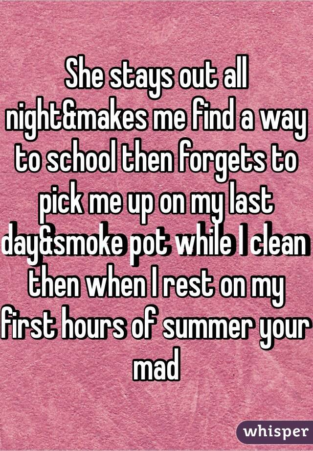 She stays out all night&makes me find a way to school then forgets to pick me up on my last day&smoke pot while I clean then when I rest on my first hours of summer your mad