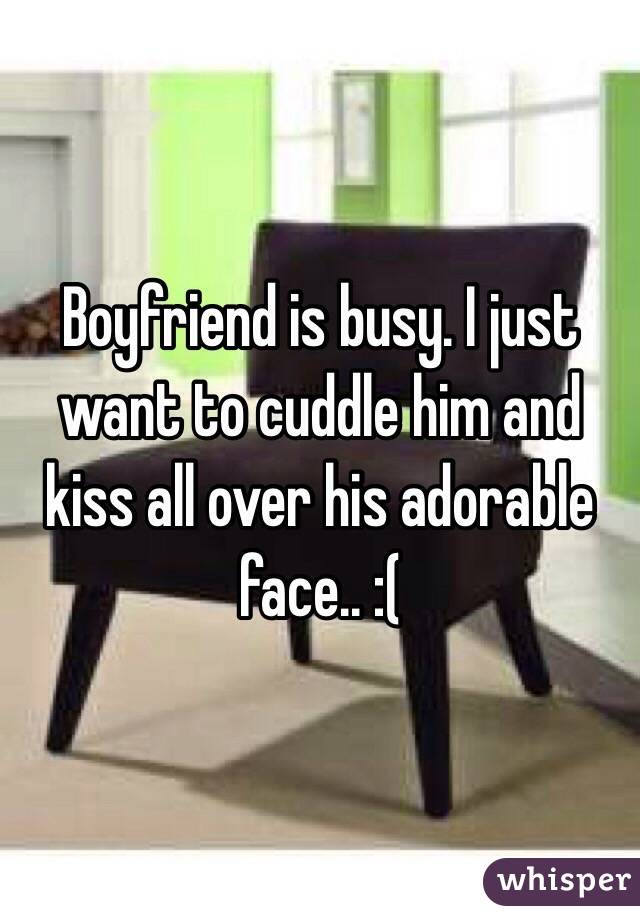 Boyfriend is busy. I just want to cuddle him and kiss all over his adorable face.. :(