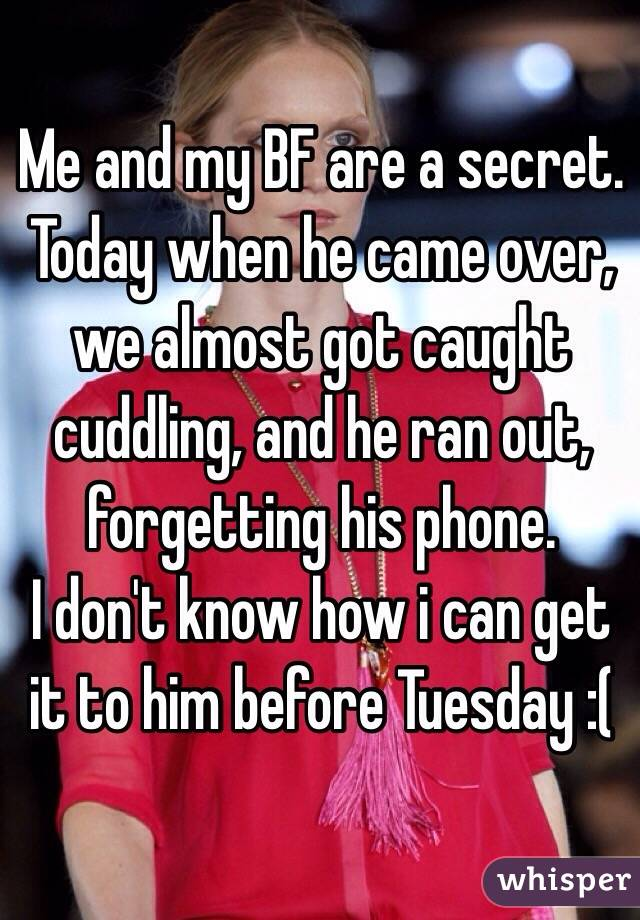 Me and my BF are a secret.  Today when he came over, we almost got caught cuddling, and he ran out, forgetting his phone.  I don't know how i can get it to him before Tuesday :(