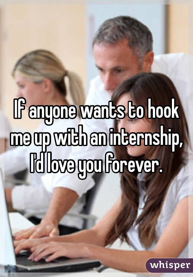 If anyone wants to hook me up with an internship, I'd love you forever.