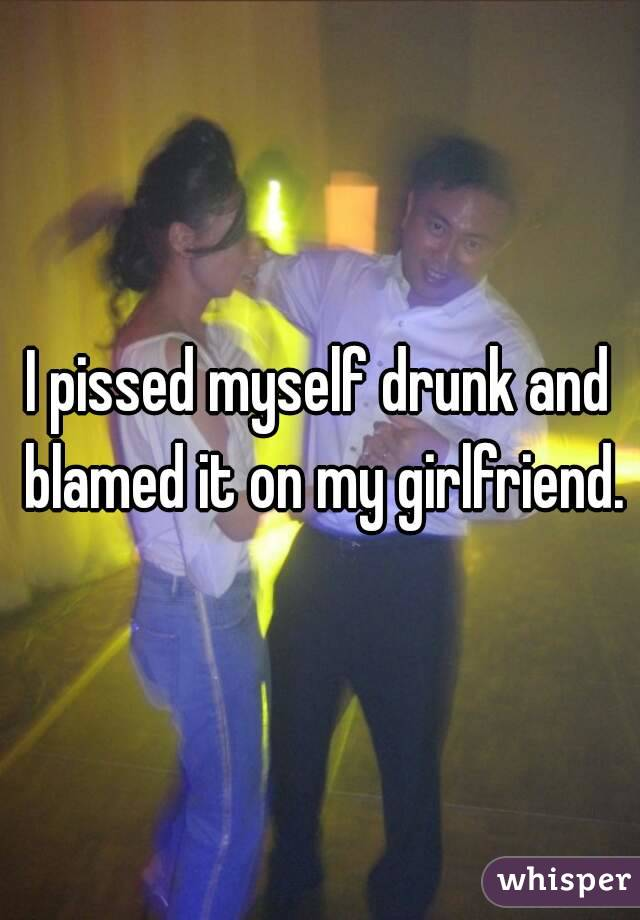 I pissed myself drunk and blamed it on my girlfriend.