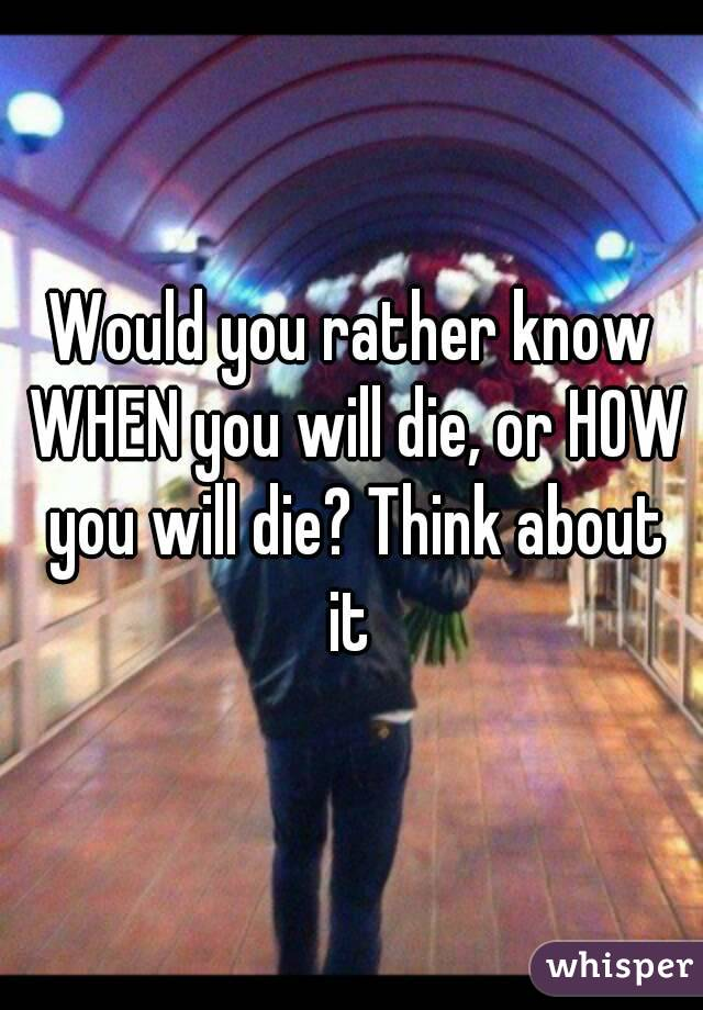 Would you rather know WHEN you will die, or HOW you will die? Think about it