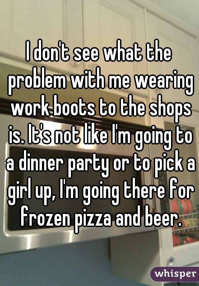 I don't see what the problem with me wearing work boots to the shops is. It's not like I'm going to a dinner party or to pick a girl up, I'm going there for frozen pizza and beer.