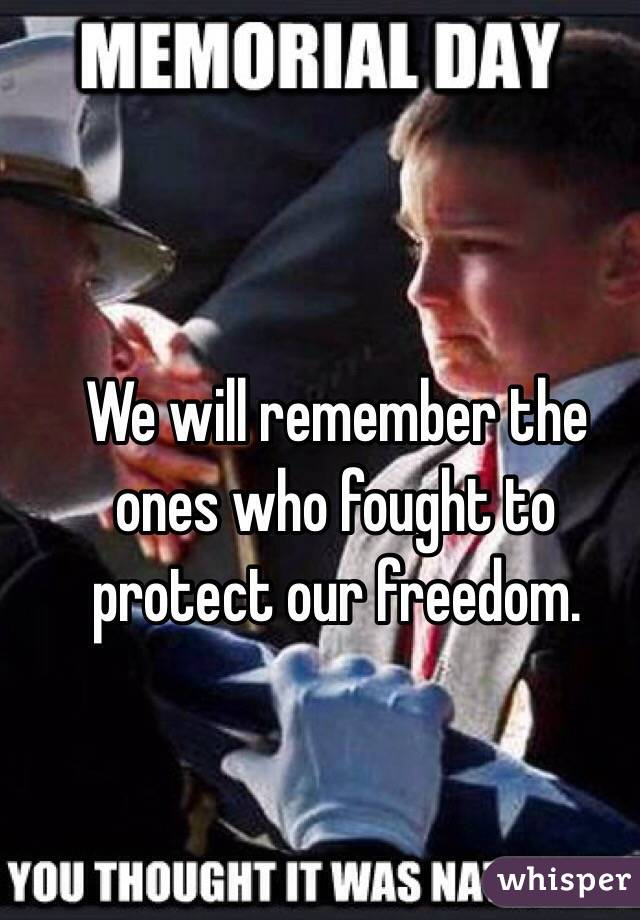 We will remember the ones who fought to protect our freedom.