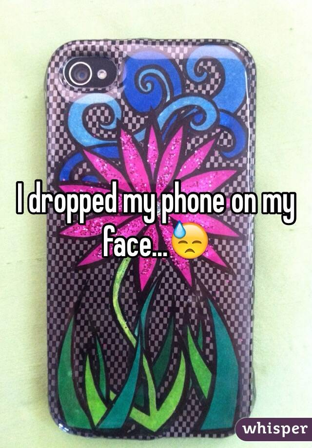 I dropped my phone on my face...😓