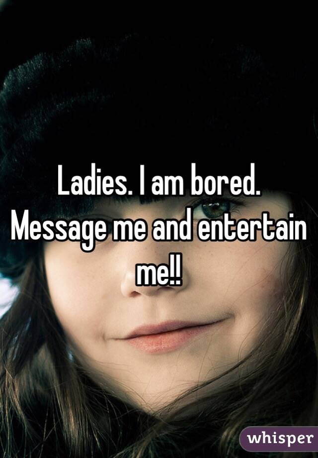 Ladies. I am bored. Message me and entertain me!!