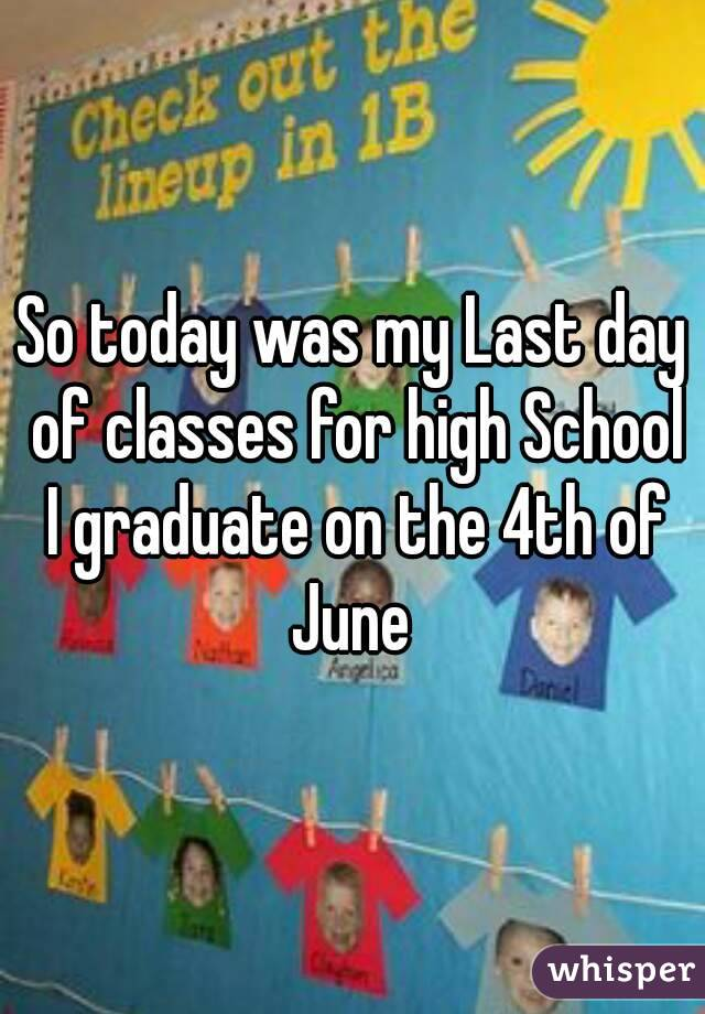 So today was my Last day of classes for high School I graduate on the 4th of June