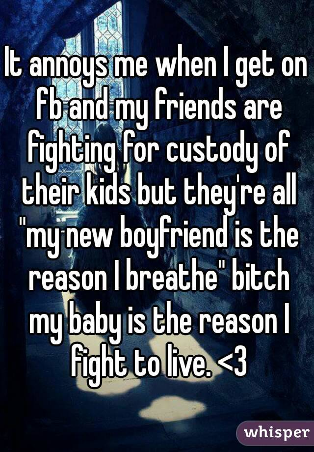 """It annoys me when I get on fb and my friends are fighting for custody of their kids but they're all """"my new boyfriend is the reason I breathe"""" bitch my baby is the reason I fight to live. <3"""