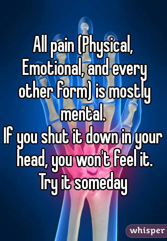 All pain (Physical, Emotional, and every other form) is mostly mental.  If you shut it down in your head, you won't feel it. Try it someday