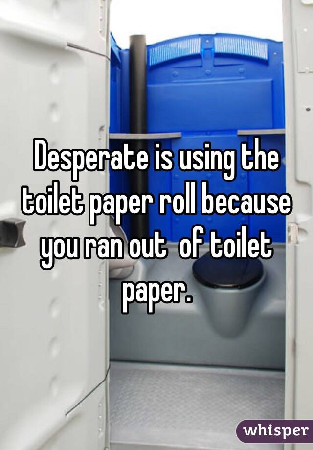 Desperate is using the toilet paper roll because you ran out  of toilet paper.