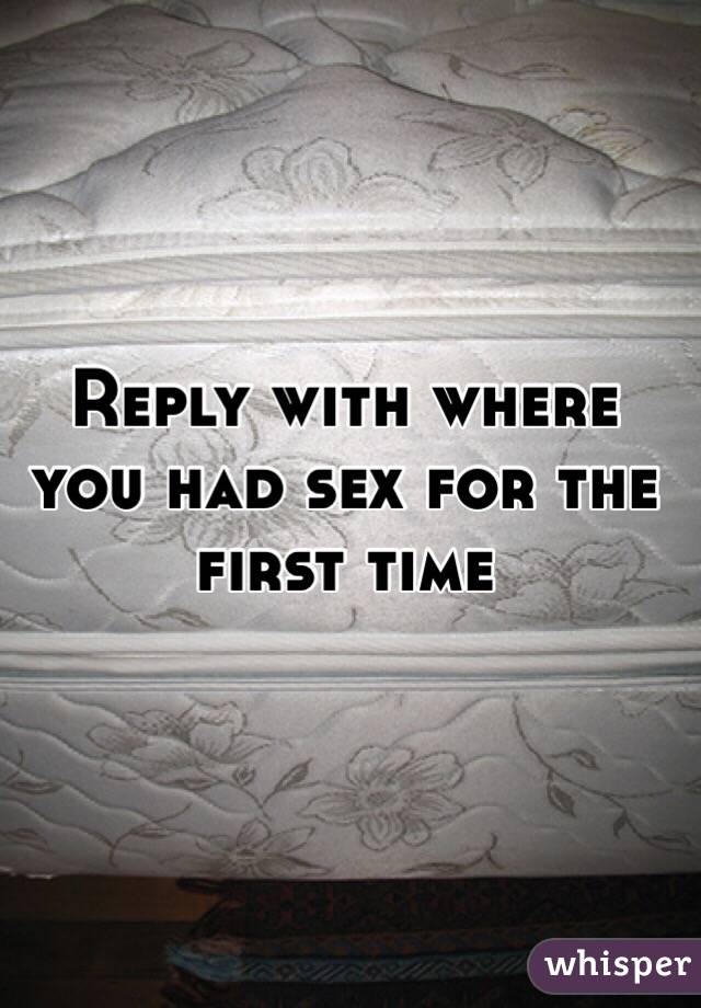 Reply with where you had sex for the first time