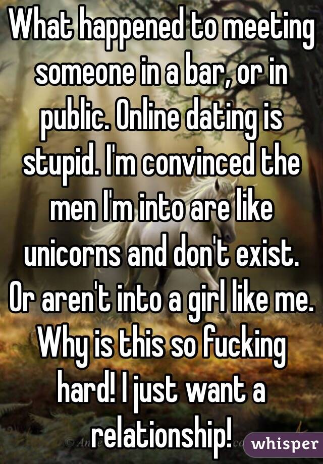 What happened to meeting someone in a bar, or in public. Online dating is stupid. I'm convinced the men I'm into are like unicorns and don't exist. Or aren't into a girl like me. Why is this so fucking hard! I just want a relationship!