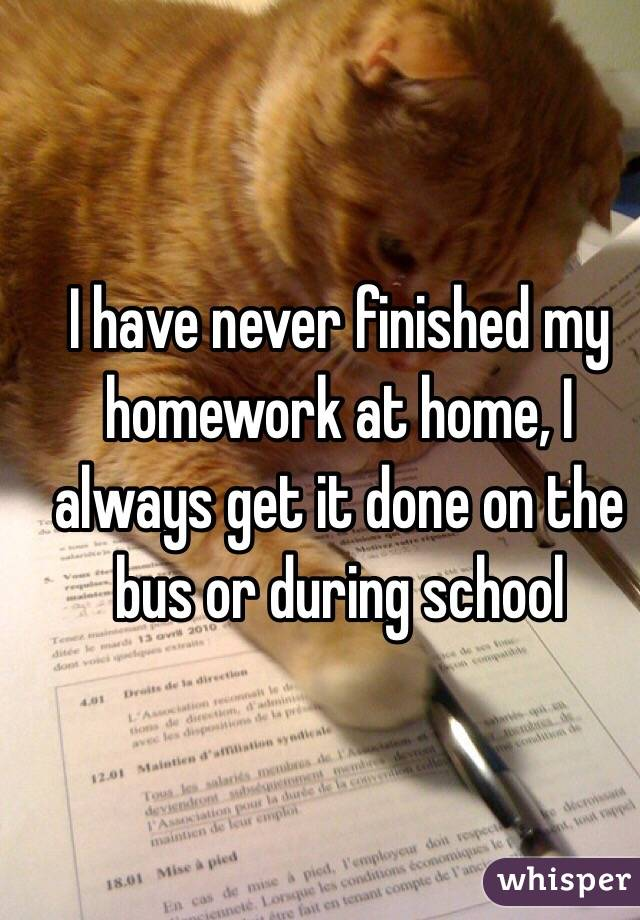 I have never finished my homework at home, I always get it done on the bus or during school