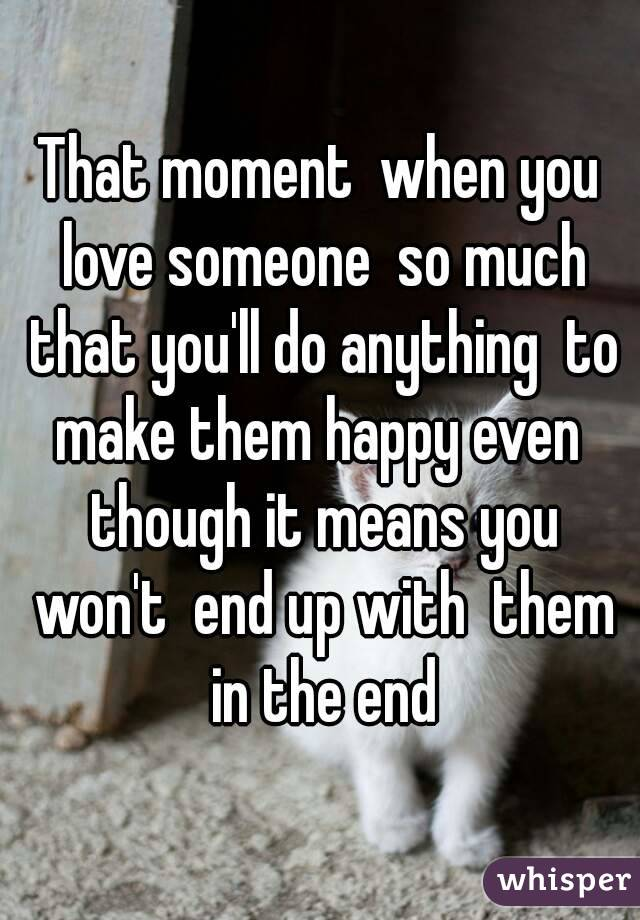 That moment  when you love someone  so much that you'll do anything  to make them happy even  though it means you won't  end up with  them in the end