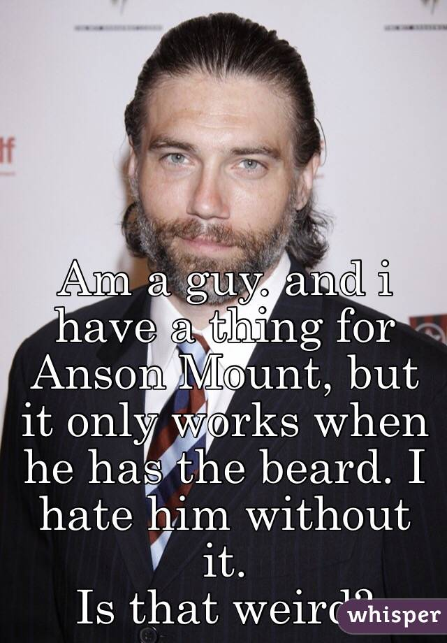 Am a guy. and i have a thing for Anson Mount, but it only works when he has the beard. I hate him without it.  Is that weird?