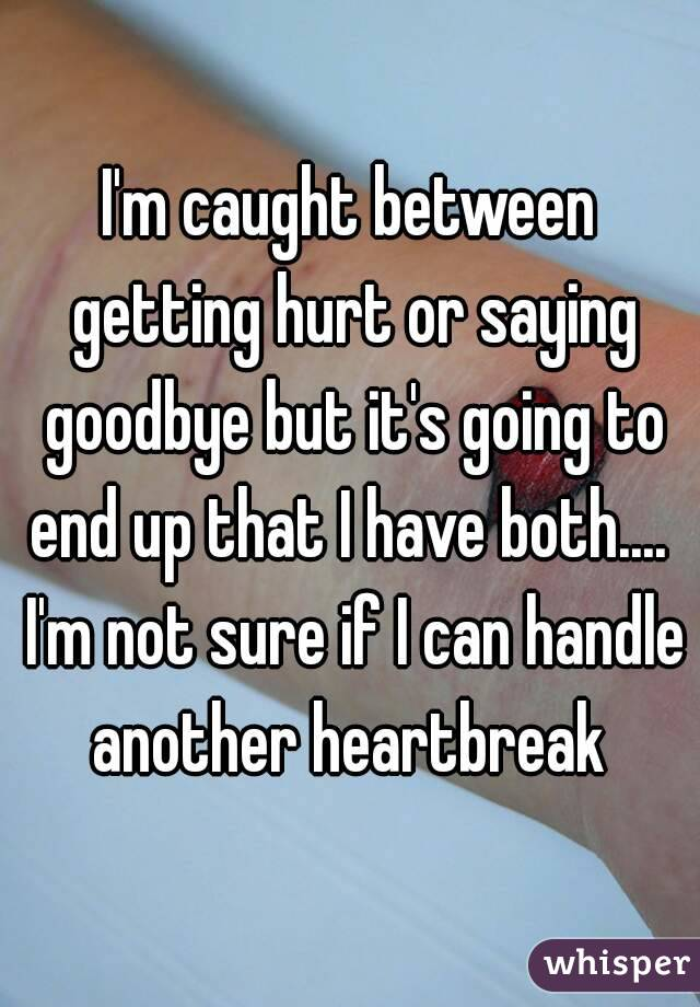 I'm caught between getting hurt or saying goodbye but it's going to end up that I have both....  I'm not sure if I can handle another heartbreak