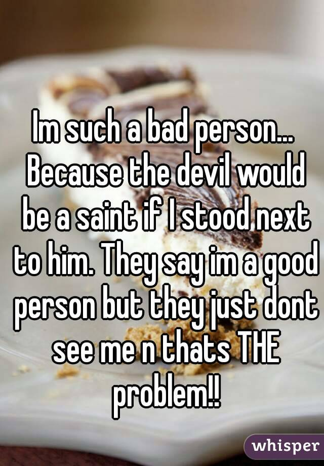 Im such a bad person... Because the devil would be a saint if I stood next to him. They say im a good person but they just dont see me n thats THE problem!!