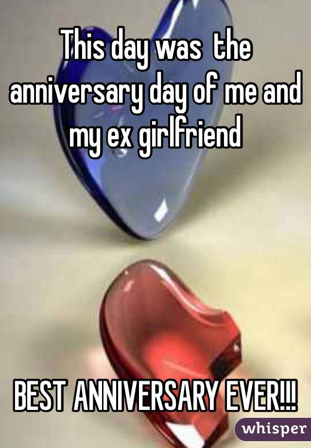 This day was  the anniversary day of me and my ex girlfriend      BEST ANNIVERSARY EVER!!!