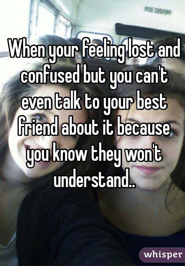 When your feeling lost and confused but you can't even talk to your best friend about it because you know they won't understand..