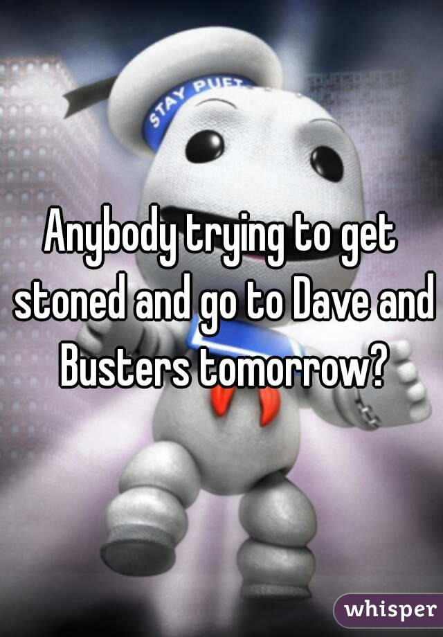 Anybody trying to get stoned and go to Dave and Busters tomorrow?