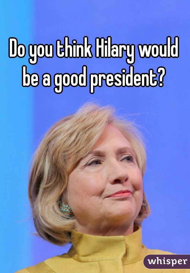 Do you think Hilary would be a good president?