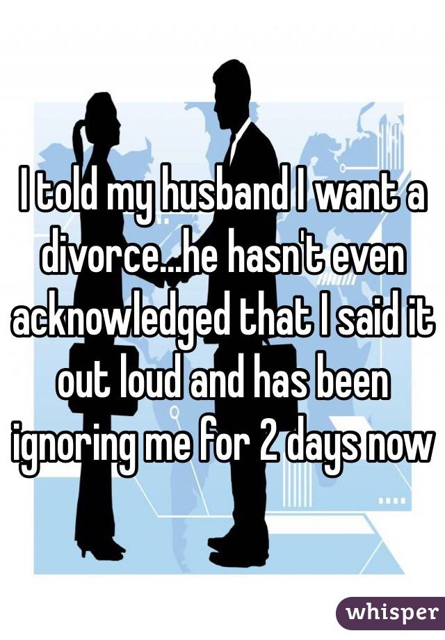 I told my husband I want a divorce...he hasn't even acknowledged that I said it out loud and has been ignoring me for 2 days now