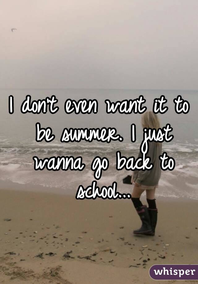 I don't even want it to be summer. I just wanna go back to school...