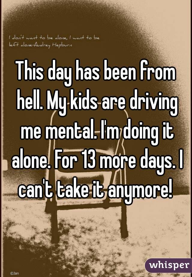 This day has been from hell. My kids are driving me mental. I'm doing it alone. For 13 more days. I can't take it anymore!