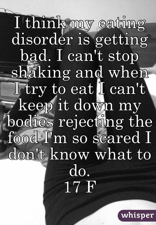 I think my eating disorder is getting bad. I can't stop shaking and when I try to eat I can't keep it down my bodies rejecting the food I'm so scared I don't know what to do.  17 F