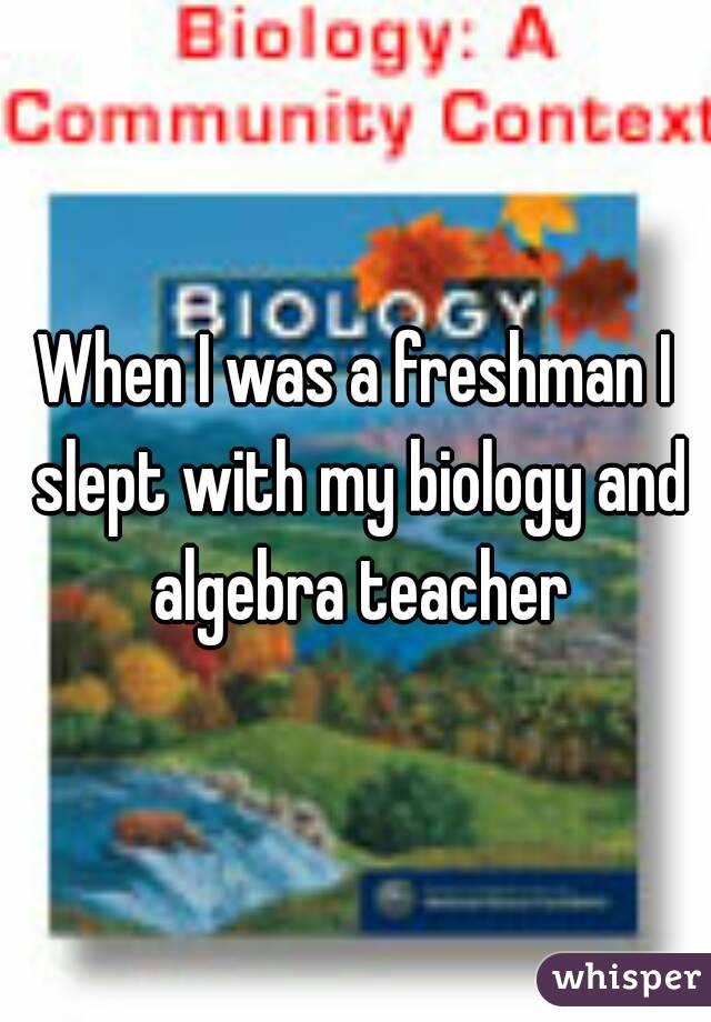 When I was a freshman I slept with my biology and algebra teacher