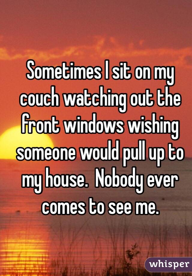 Sometimes I sit on my couch watching out the front windows wishing someone would pull up to my house.  Nobody ever comes to see me.