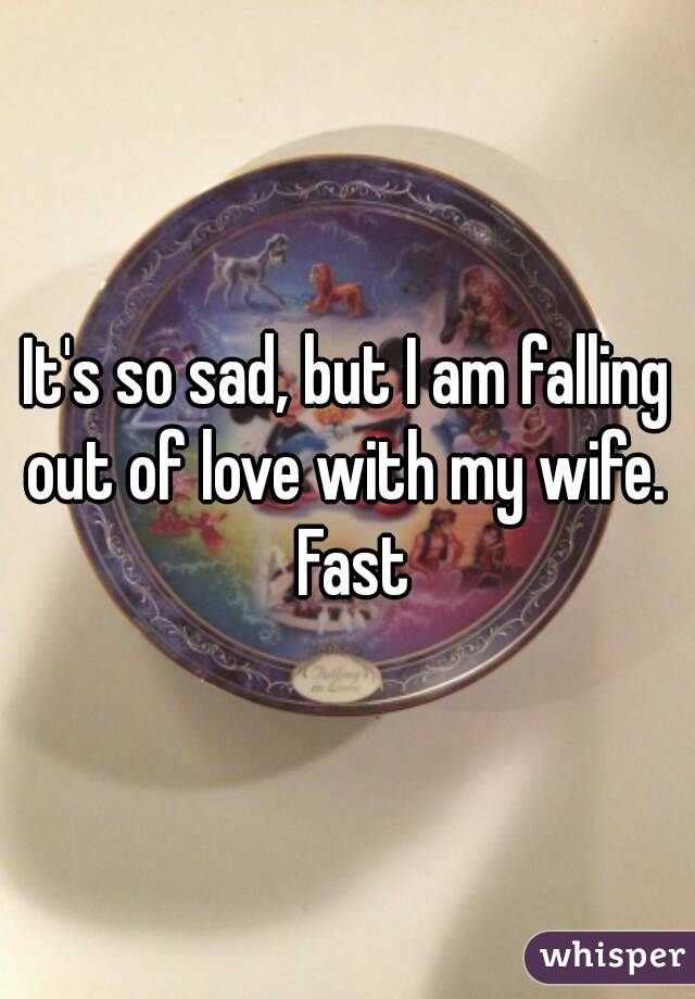 It's so sad, but I am falling out of love with my wife.  Fast
