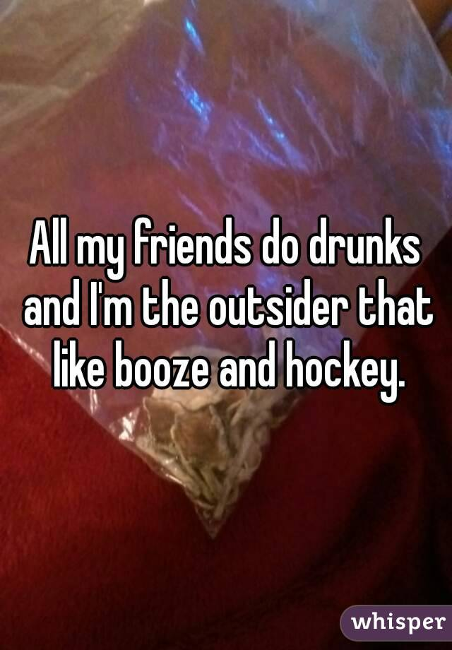 All my friends do drunks and I'm the outsider that like booze and hockey.