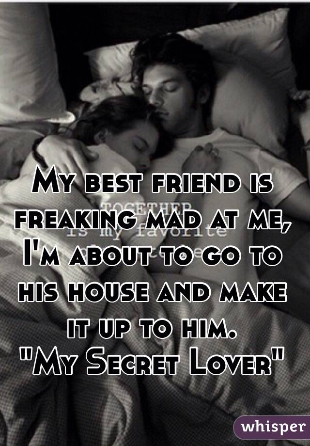 "My best friend is freaking mad at me, I'm about to go to his house and make it up to him.  ""My Secret Lover"""