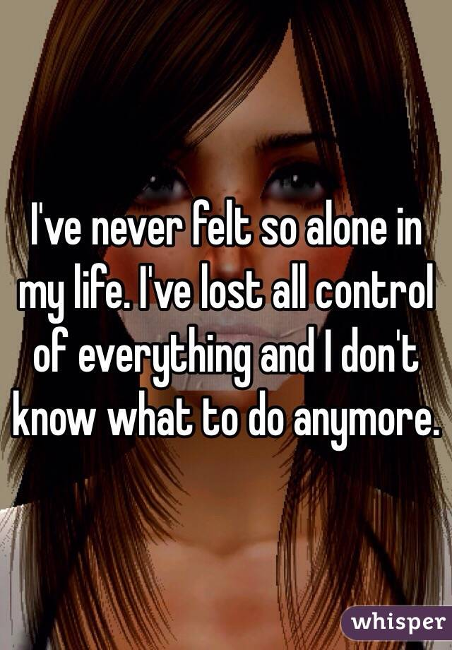 I've never felt so alone in my life. I've lost all control of everything and I don't know what to do anymore.