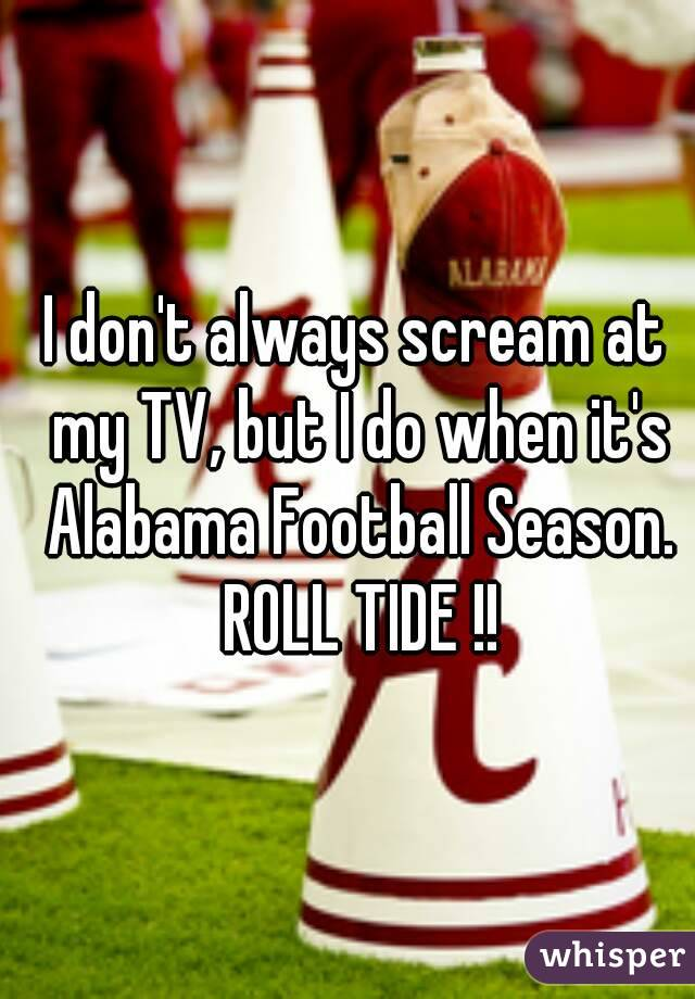 I don't always scream at my TV, but I do when it's Alabama Football Season. ROLL TIDE !!