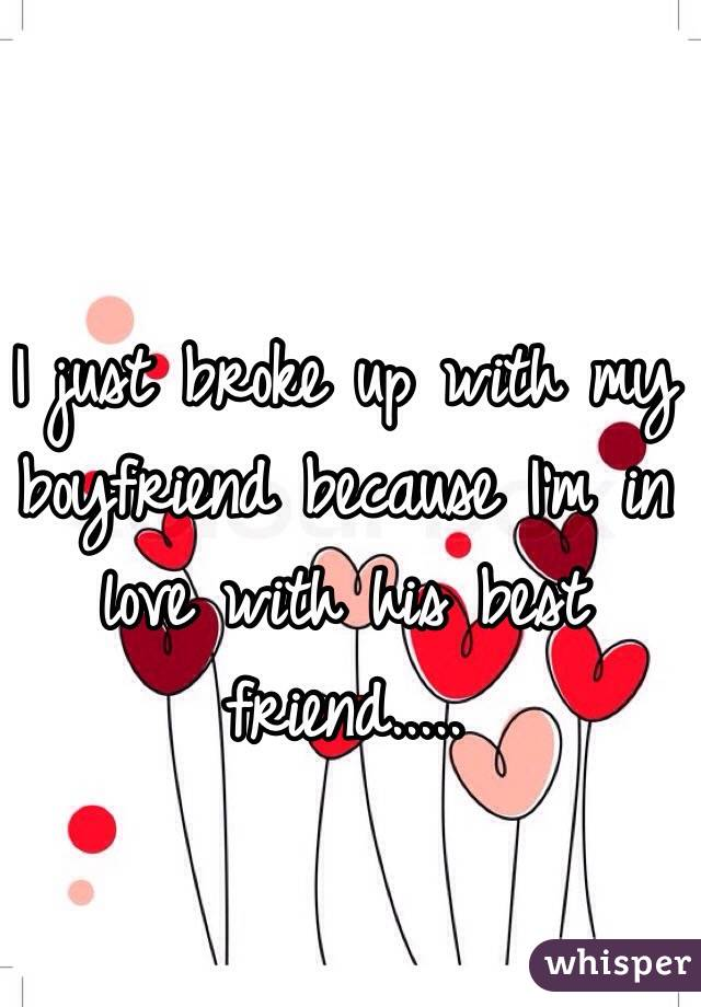 I just broke up with my boyfriend because I'm in love with his best friend.....