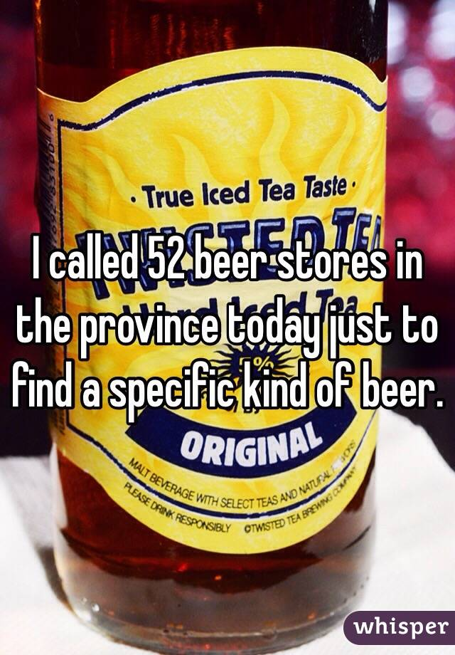 I called 52 beer stores in the province today just to find a specific kind of beer.