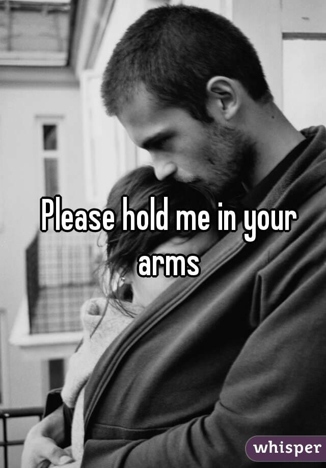 Please Hold Please Hold me in Your Arms