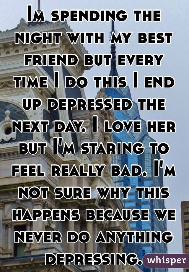 Im spending the night with my best friend but every time I do this I end up depressed the next day. I love her but I'm staring to feel really bad. I'm not sure why this happens because we never do anything depressing.
