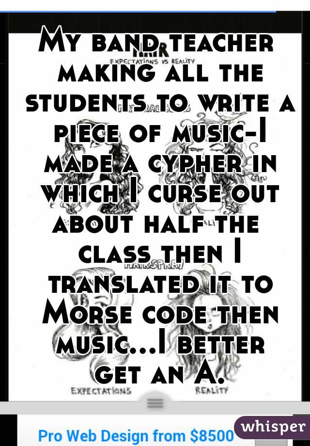 My band teacher making all the students to write a piece of music-I made a cypher in which I curse out about half the  class then I translated it to Morse code then music...I better get an A.