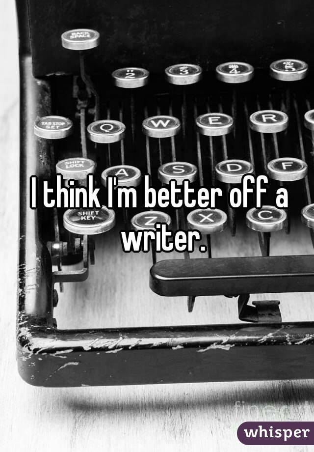 I think I'm better off a writer.