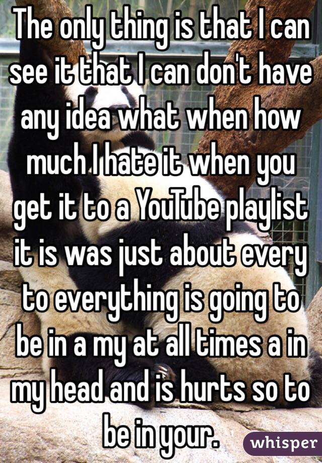 The only thing is that I can see it that I can don't have any idea what when how much I hate it when you get it to a YouTube playlist it is was just about every to everything is going to be in a my at all times a in my head and is hurts so to be in your.