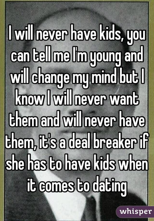 I will never have kids, you can tell me I'm young and will change my mind but I know I will never want them and will never have them, it's a deal breaker if she has to have kids when it comes to dating