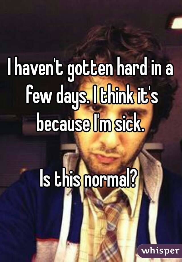 I haven't gotten hard in a few days. I think it's because I'm sick.   Is this normal?