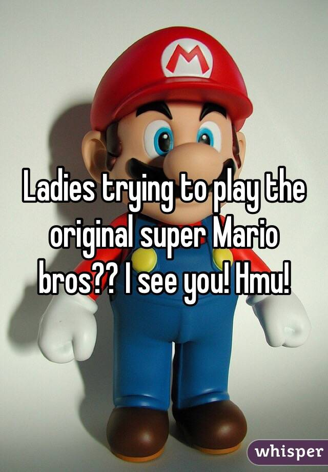 Ladies trying to play the original super Mario bros?? I see you! Hmu!