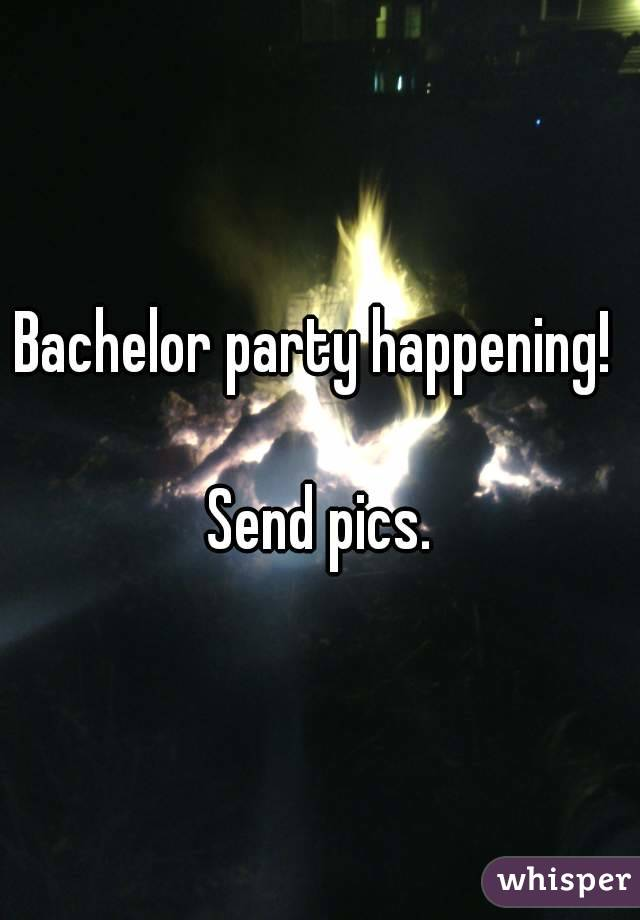 Bachelor party happening!   Send pics.