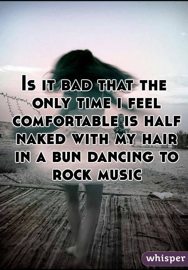 Is it bad that the only time i feel comfortable is half naked with my hair in a bun dancing to rock music