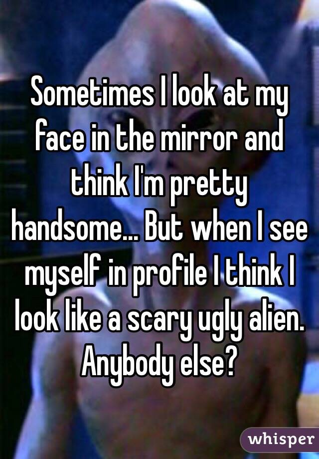 Sometimes I look at my face in the mirror and think I'm pretty handsome... But when I see myself in profile I think I look like a scary ugly alien. Anybody else?